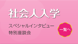 社会人入学 スペシャルインタビュー・特別座談会